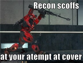 Recon scoffs  at your atempt at cover
