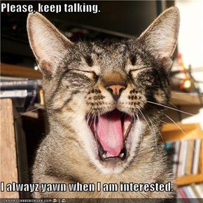 Please, keep talking.   I alwayz yawn when I am interested.