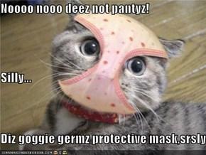 Noooo nooo deez not pantyz! Silly... Diz goggie germz protective mask,srsly..