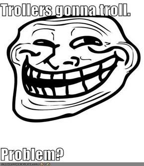 Trollers gonna troll.  Problem?