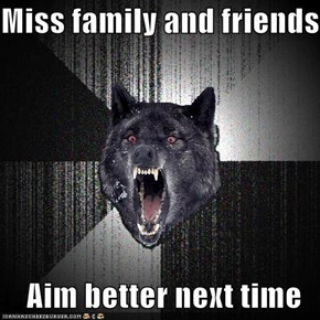 Miss family and friends  Aim better next time