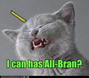 I can has All-Bran?