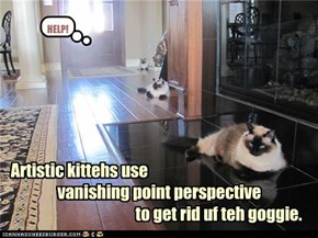 Artistic kittehs use                 vanishing point perspective                                          to get rid uf teh goggie.