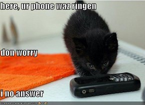 here, ur phone waz ringen don worry i no answer