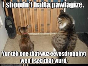 I shoodn't hafta pawlagize.