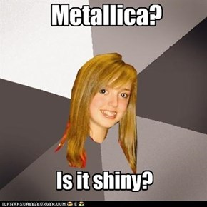 Musically Oblivious 8th Grader: Metallica?