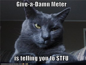 Give-a-Damn Meter  is telling you to STFU