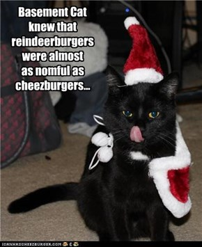 Basement Cat  knew that reindeerburgers were almost  as nomful as cheezburgers...