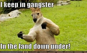 I keep in gangster  In the land down under!