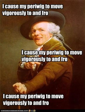 I cause my periwig to move vigorously to and fro