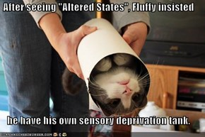"After seeing ""Altered States"", Fluffy insisted  he have his own sensory deprivation tank."