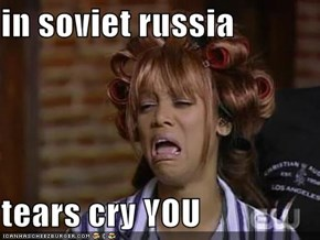 in soviet russia  tears cry YOU