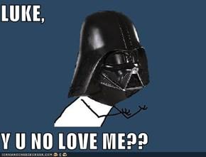 LUKE,  Y U NO LOVE ME??