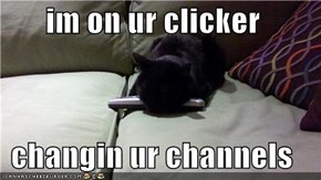 im on ur clicker  changin ur channels