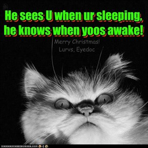 He sees U when ur sleeping, he knows when yoos awake!