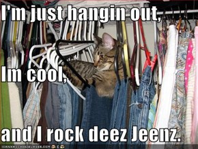 I'm just hangin out, Im cool, and I rock deez Jeenz.