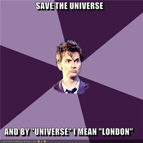 "SAVE THE UNIVERSE  AND BY ""UNIVERSE"" I MEAN ""LONDON"""