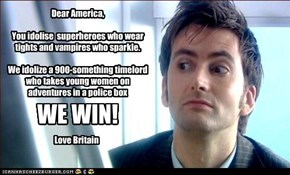 Dear America,  You idolise  superheroes who wear tights and vampires who sparkle.  We idolize a 900-something timelord  who takes young women on adventures in a police box