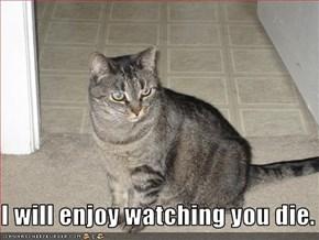 I will enjoy watching you die.