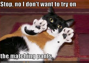 Stop, no I don't want to try on  the matching pants.