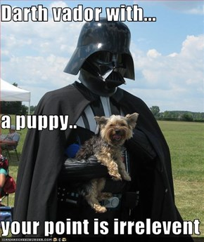 Darth vador with... a puppy.. your point is irrelevent