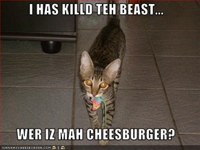 I HAS KILLD TEH BEAST...   WER IZ MAH CHEESBURGER?