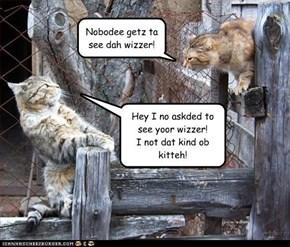 Nobodee getz ta see dah wizzer!