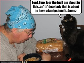 Lord, Fanx foar the fud I am about tu lick...an' th' dear lady that is about to have a kunipshun fit. Amenz