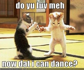do yu luv meh  now dat i can dance?