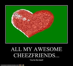 ALL MY AWESOME CHEEZFRIENDS...