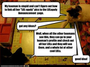 "My hooman is stupid and can't figure out how to link all her ""LOL-opoly"" pics to the LOLopoly Announcement  page."