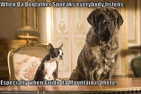 When Da Dogfather Squeaks everybody listens.    Especially when Guido da Mountain is there.