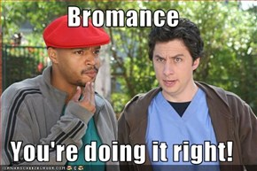 Bromance  You're doing it right!