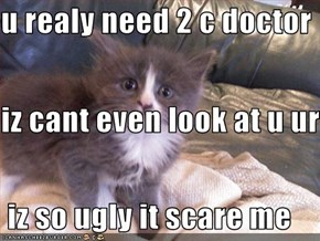 u realy need 2 c doctor iz cant even look at u ur   iz so ugly it scare me