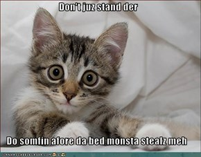 Don't juz stand der    Do somfin afore da bed monsta stealz meh