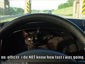no, officer. i do NOT know how fast i was going.