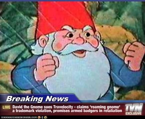 Breaking News - David the Gnome sues Travelocity - claims 'roaming gnome' a trademark violation, promises armed badgers in retaliation