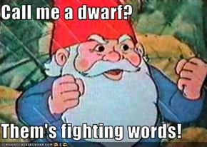 Call me a dwarf?  Them's fighting words!