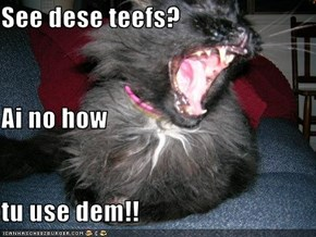 See dese teefs? Ai no how tu use dem!!