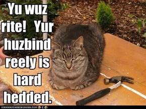 Yu wuz rite!   Yur huzbind reely is hard hedded.