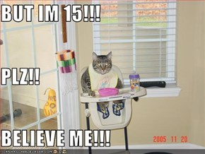 BUT IM 15!!! PLZ!! BELIEVE ME!!!