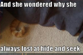 And she wondered why she  always lost at hide and seek
