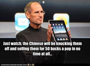Just watch, the Chinese will be knocking them off and selling them for 50 bucks a pop in no time at all...