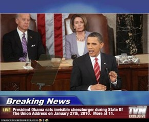 Breaking News - President Obama eats invisible cheezburger during State Of The Union Address on January 27th, 2010.  More at 11.