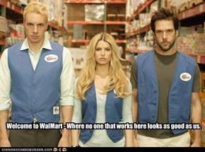 Welcome to WalMart - Where no one that works here looks as good as us.