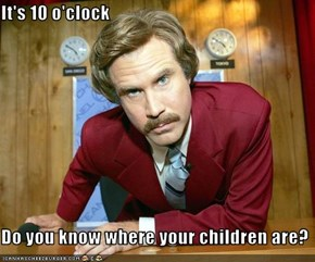It's 10 o'clock  Do you know where your children are?