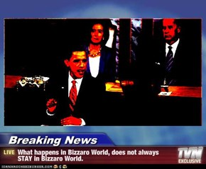 Breaking News - What happens in Bizzaro World, does not always STAY in Bizzaro World.