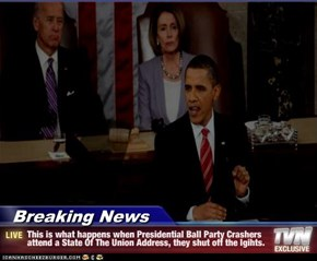 Breaking News - This is what happens when Presidential Ball Party Crashers attend a State Of The Union Address, they shut off the lgihts.