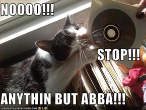 NOOOO!!! STOP!!! ANYTHIN BUT ABBA!!!