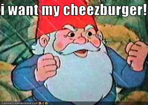 i want my cheezburger!